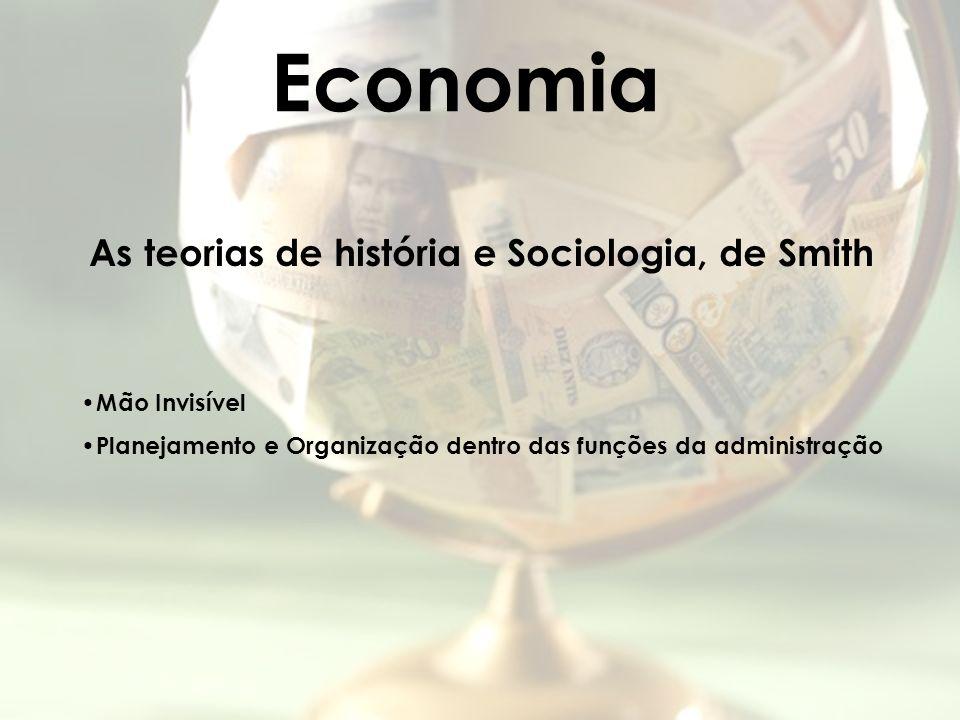 Economia As teorias de história e Sociologia, de Smith Mão Invisível Planejamento e Organização dentro das funções da administração