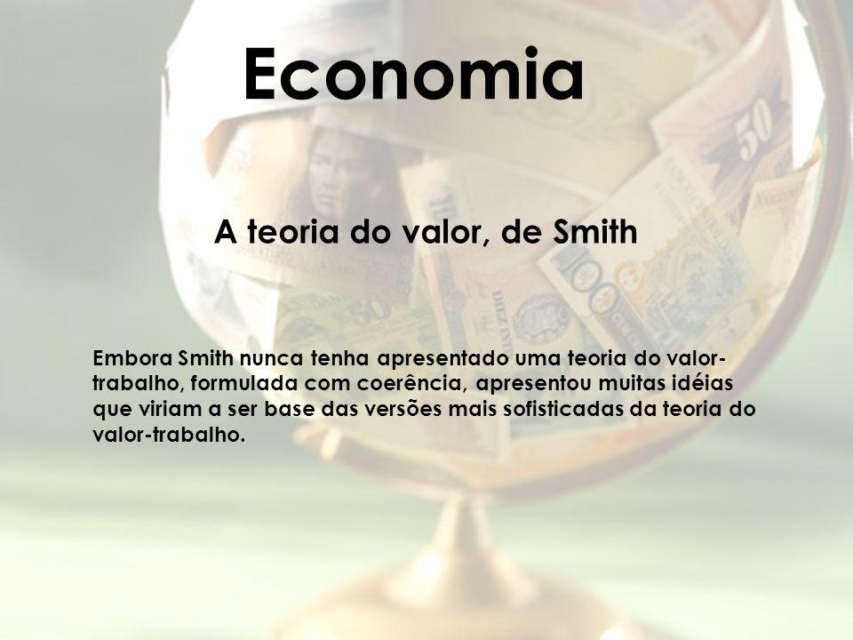 Economia A teoria do valor, de Smith Embora Smith nunca tenha apresentado uma teoria do valor- trabalho, formulada com coerência, apresentou muitas id