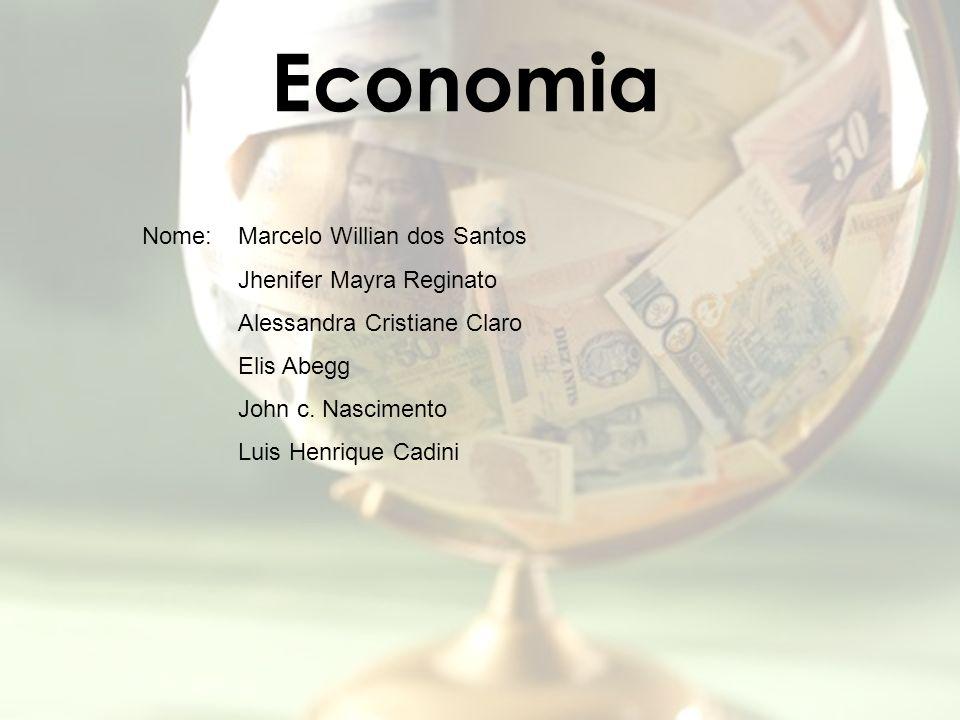 Economia Nome: Marcelo Willian dos Santos Jhenifer Mayra Reginato Alessandra Cristiane Claro Elis Abegg John c. Nascimento Luis Henrique Cadini