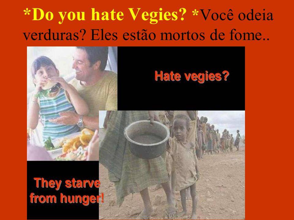 *Do you hate Vegies? *Você odeia verduras? Eles estão mortos de fome..