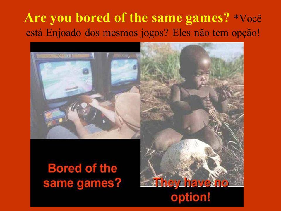 Are you bored of the same games? *Você está Enjoado dos mesmos jogos? Eles não tem opção!