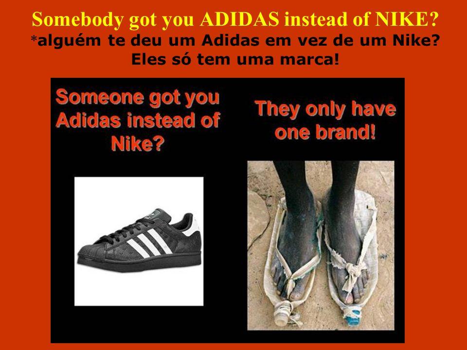 Somebody got you ADIDAS instead of NIKE? * alguém te deu um Adidas em vez de um Nike? Eles só tem uma marca!
