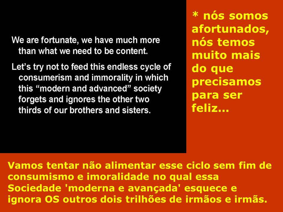 * nós somos afortunados, nós temos muito mais do que precisamos para ser feliz... Vamos tentar não alimentar esse ciclo sem fim de consumismo e imoral