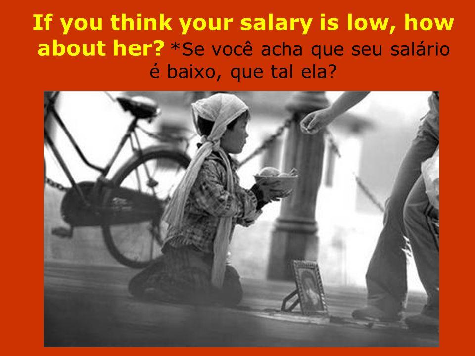 If you think your salary is low, how about her? *Se você acha que seu salário é baixo, que tal ela?