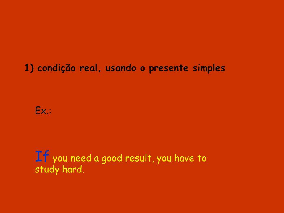 1) condição real, usando o presente simples Ex.: If you need a good result, you have to study hard.