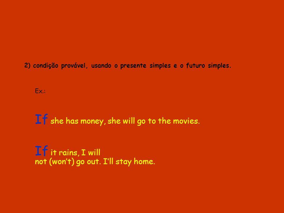 2) condição provável, usando o presente simples e o futuro simples. Ex.: If she has money, she will go to the movies. If it rains, I will not (wont) g