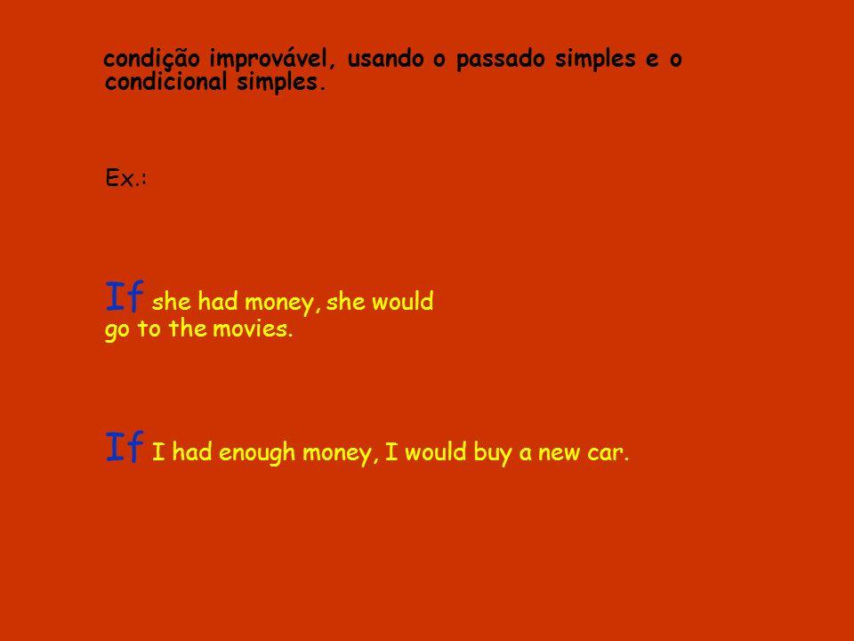 condição improvável, usando o passado simples e o condicional simples. Ex.: If she had money, she would go to the movies. If I had enough money, I wou