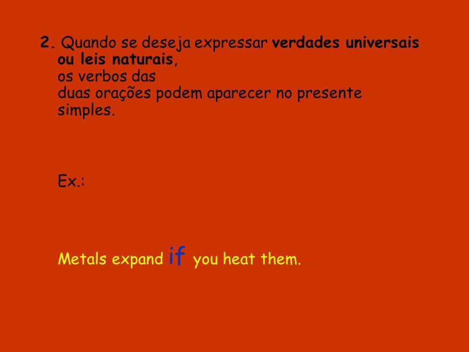 2. Quando se deseja expressar verdades universais ou leis naturais, os verbos das duas orações podem aparecer no presente simples. Ex.: Metals expand