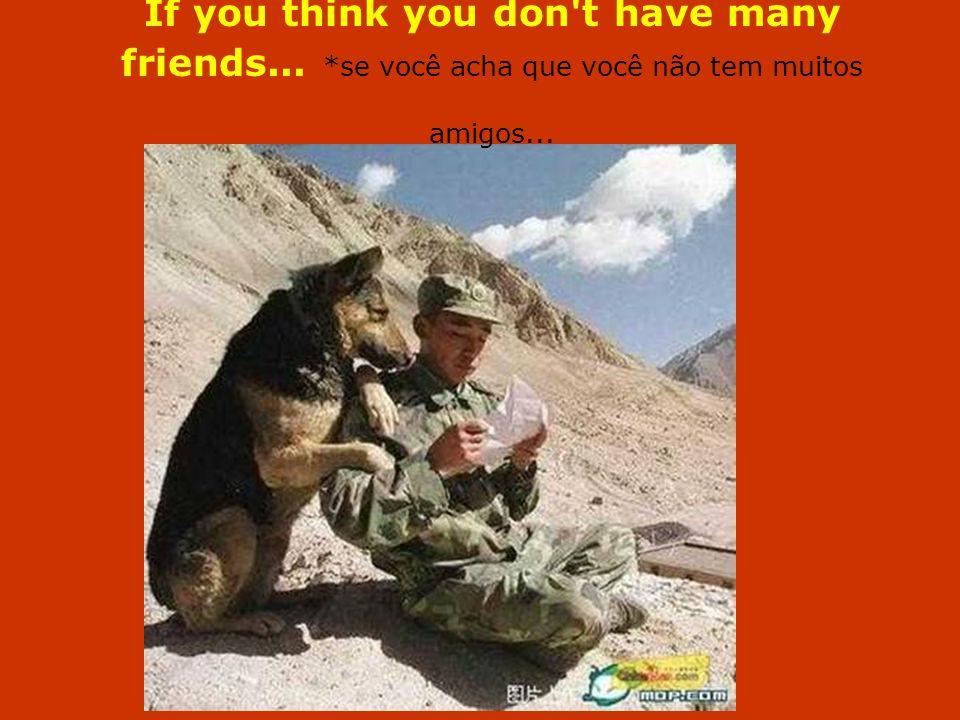 If you think you don't have many friends... *se você acha que você não tem muitos amigos...