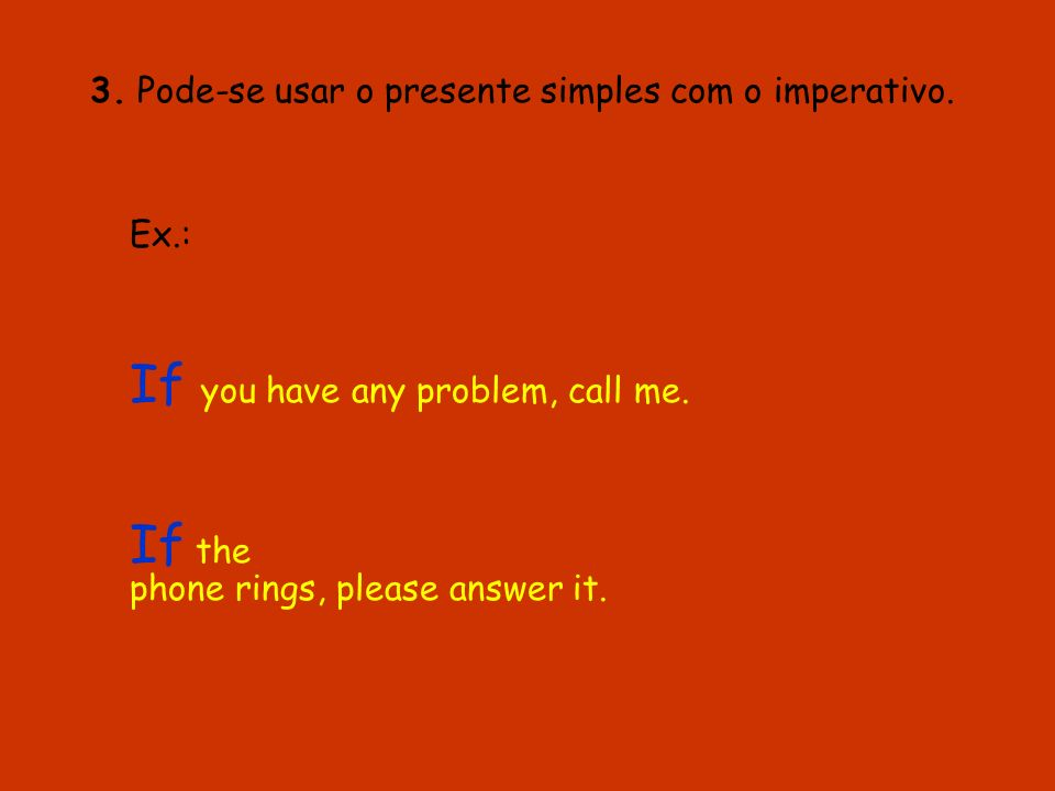 3. Pode-se usar o presente simples com o imperativo. Ex.: If you have any problem, call me. If the phone rings, please answer it.