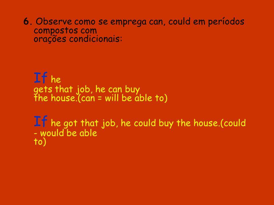 6. Observe como se emprega can, could em períodos compostos com orações condicionais: If he gets that job, he can buy the house.(can = will be able to
