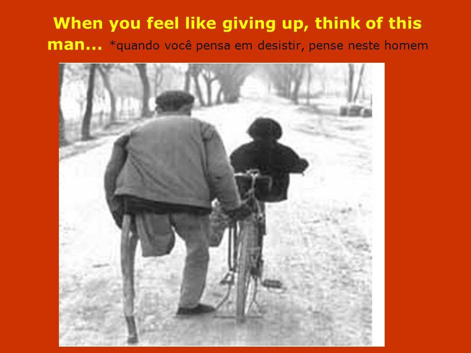 When you feel like giving up, think of this man... *quando você pensa em desistir, pense neste homem