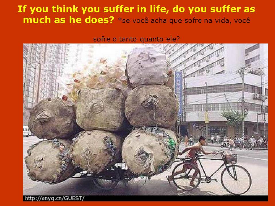 If you think you suffer in life, do you suffer as much as he does? *se você acha que sofre na vida, você sofre o tanto quanto ele?