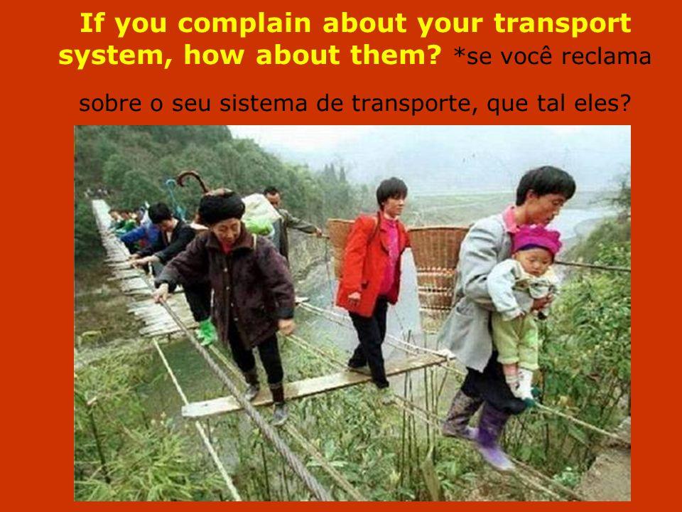 If you complain about your transport system, how about them? *se você reclama sobre o seu sistema de transporte, que tal eles?