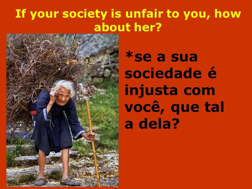 If your society is unfair to you, how about her? *se a sua sociedade é injusta com você, que tal a dela?