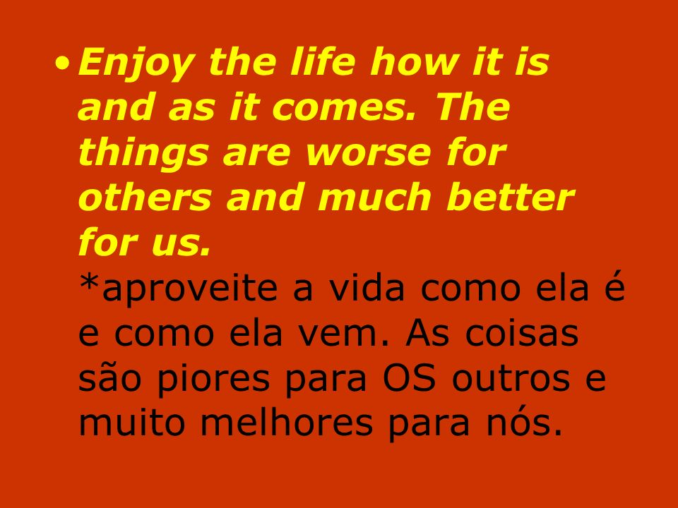 Enjoy the life how it is and as it comes. The things are worse for others and much better for us. *aproveite a vida como ela é e como ela vem. As cois