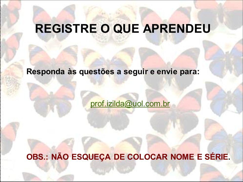 REGISTRE O QUE APRENDEU Responda às questões a seguir e envie para: prof.izilda@uol.com.br OBS.: NÃO ESQUEÇA DE COLOCAR NOME E SÉRIE.