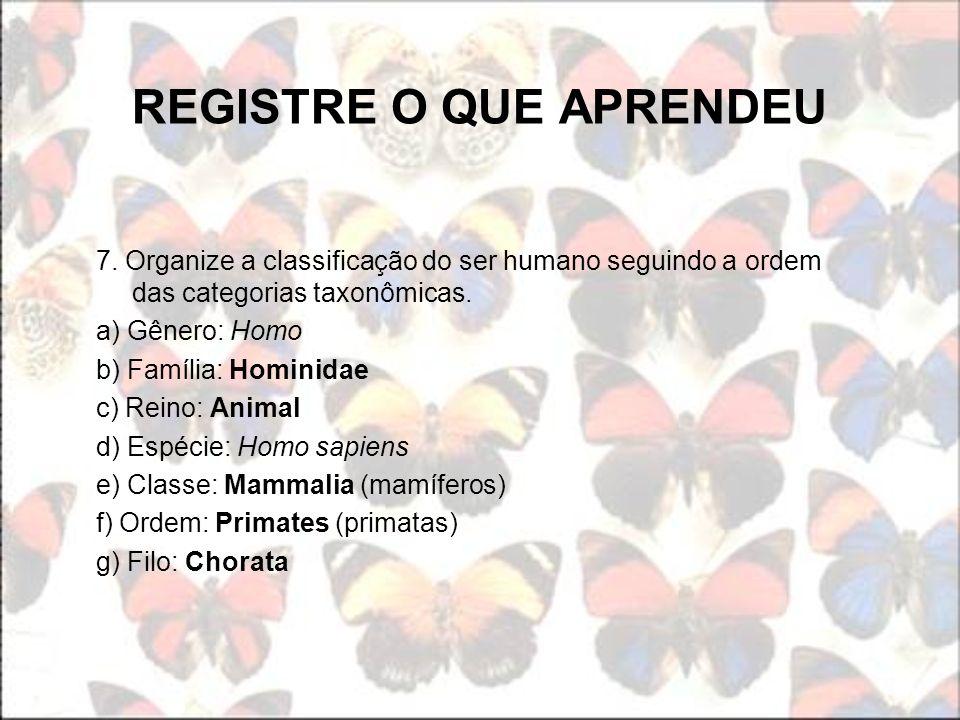 7. Organize a classificação do ser humano seguindo a ordem das categorias taxonômicas. a) Gênero: Homo b) Família: Hominidae c) Reino: Animal d) Espéc
