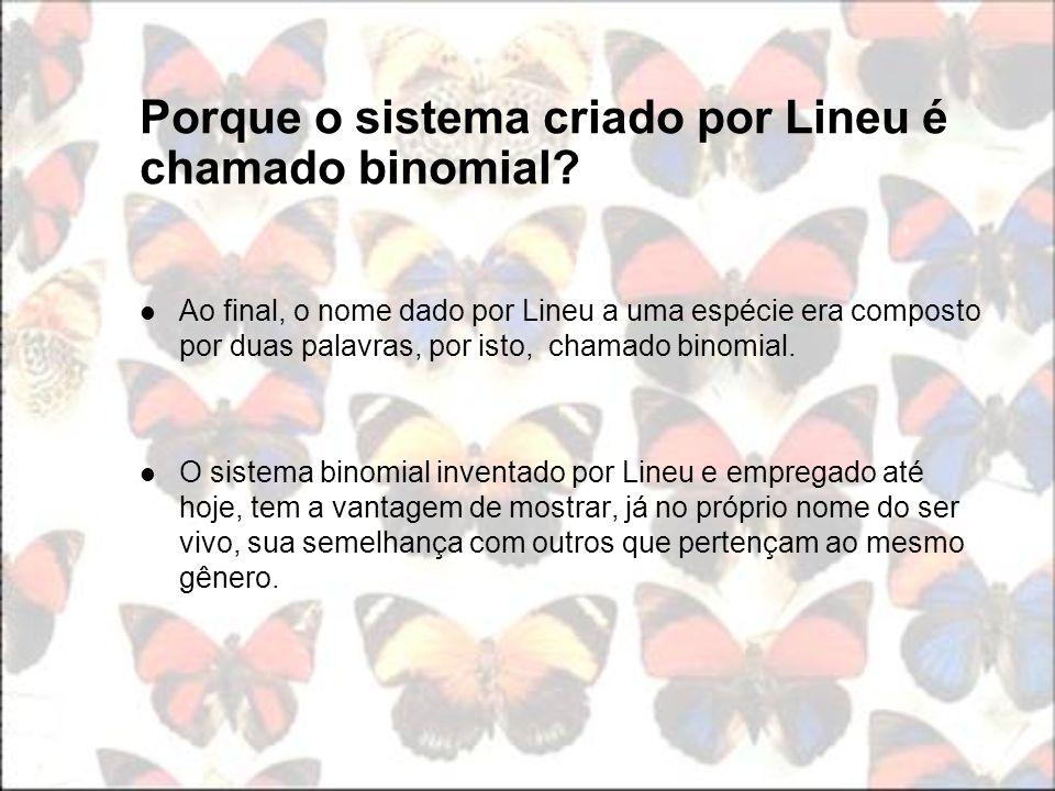 Porque o sistema criado por Lineu é chamado binomial? Ao final, o nome dado por Lineu a uma espécie era composto por duas palavras, por isto, chamado