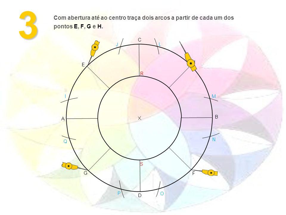 3 F G H E M L J I O N P Q D C A B Com abertura até ao centro traça dois arcos a partir de cada um dos pontos E, F, G e H.