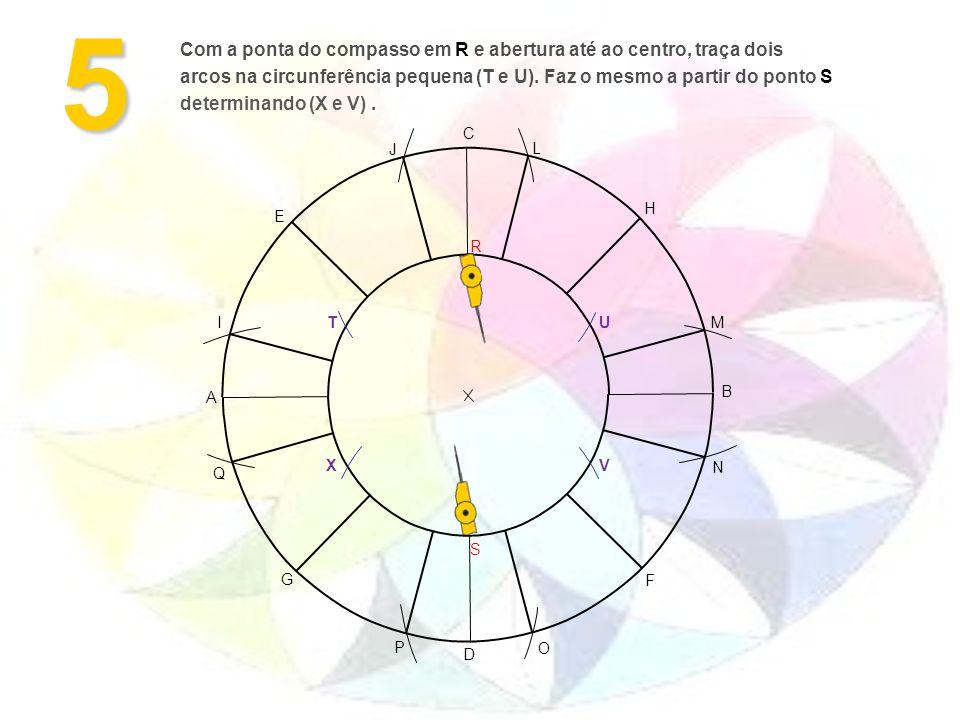 5 A B F G H E D C M L J I O N P Q S R VX UT Com a ponta do compasso em R e abertura até ao centro, traça dois arcos na circunferência pequena (T e U).