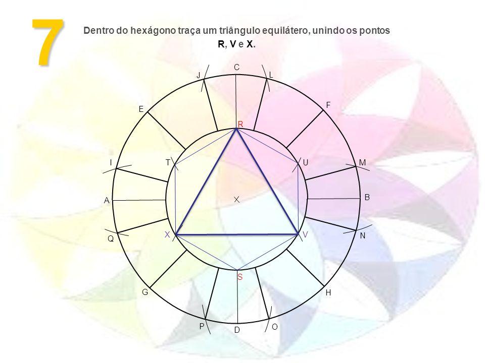 7 A B H G F E D C M L J I O N P Q S R VX UT Dentro do hexágono traça um triângulo equilátero, unindo os pontos R, V e X.