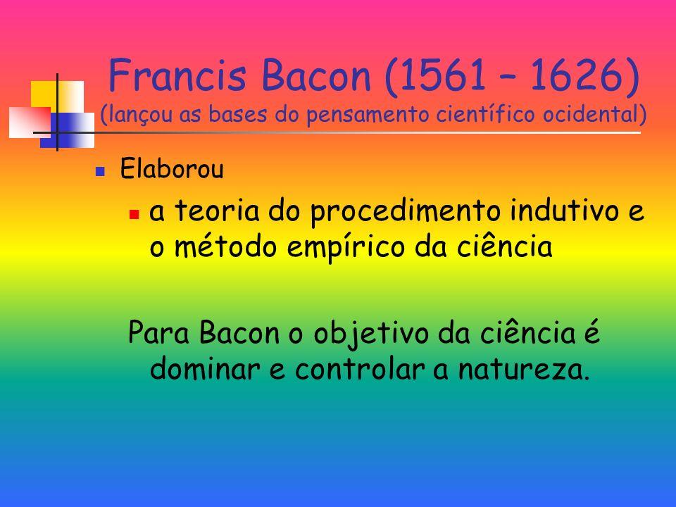 Francis Bacon (1561 – 1626) (lançou as bases do pensamento científico ocidental) Elaborou a teoria do procedimento indutivo e o método empírico da ciência Para Bacon o objetivo da ciência é dominar e controlar a natureza.