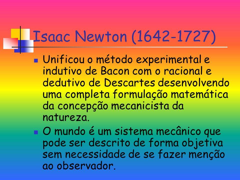Isaac Newton (1642-1727) Unificou o método experimental e indutivo de Bacon com o racional e dedutivo de Descartes desenvolvendo uma completa formulação matemática da concepção mecanicista da natureza.