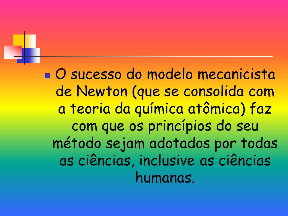 O sucesso do modelo mecanicista de Newton (que se consolida com a teoria da química atômica) faz com que os princípios do seu método sejam adotados por todas as ciências, inclusive as ciências humanas.