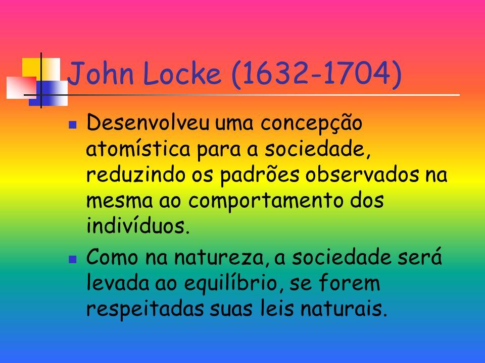 John Locke (1632-1704) Desenvolveu uma concepção atomística para a sociedade, reduzindo os padrões observados na mesma ao comportamento dos indivíduos.