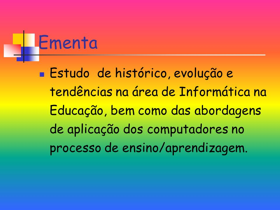Ementa Estudo de histórico, evolução e tendências na área de Informática na Educação, bem como das abordagens de aplicação dos computadores no processo de ensino/aprendizagem.