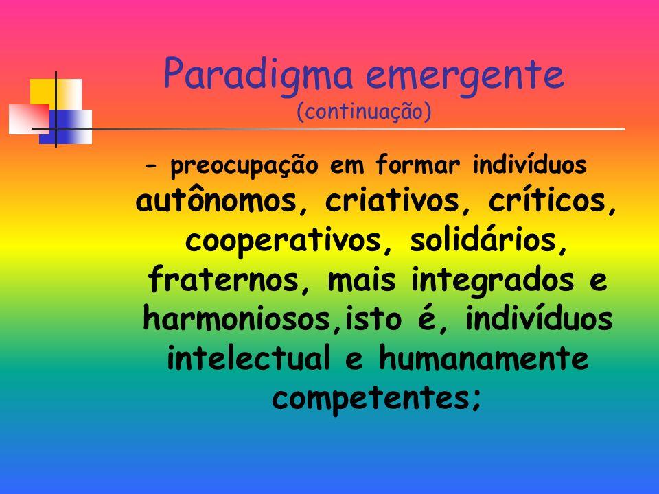 Paradigma emergente (continuação) - preocupação em formar indivíduos autônomos, criativos, críticos, cooperativos, solidários, fraternos, mais integrados e harmoniosos,isto é, indivíduos intelectual e humanamente competentes;