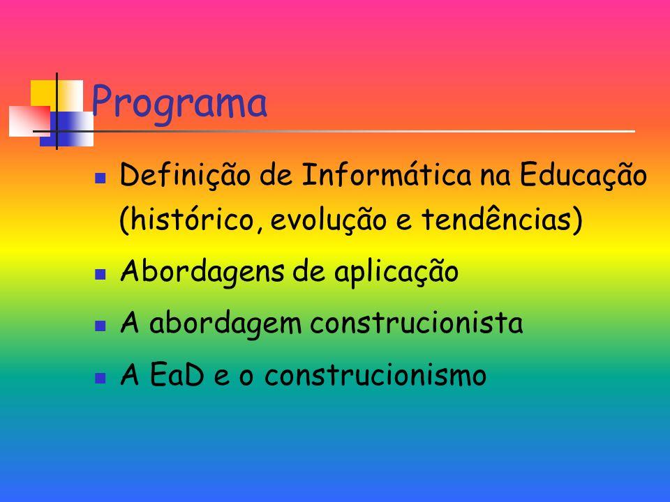 Programa Definição de Informática na Educação (histórico, evolução e tendências) Abordagens de aplicação A abordagem construcionista A EaD e o construcionismo