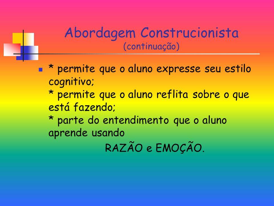 Abordagem Construcionista (continuação) * permite que o aluno expresse seu estilo cognitivo; * permite que o aluno reflita sobre o que está fazendo; * parte do entendimento que o aluno aprende usando RAZÃO e EMOÇÃO.