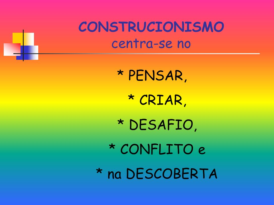 CONSTRUCIONISMO centra-se no * PENSAR, * CRIAR, * DESAFIO, * CONFLITO e * na DESCOBERTA