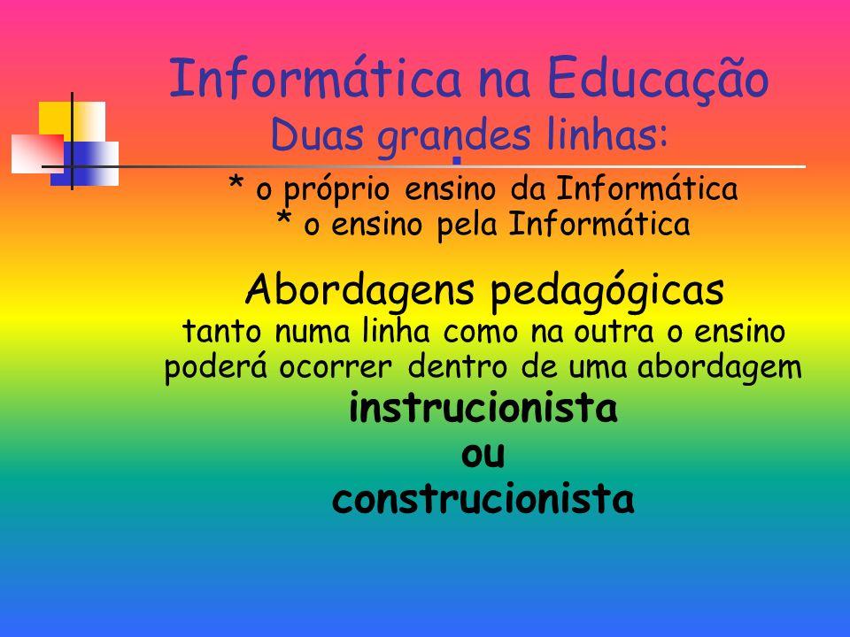 Informática na Educação Duas grandes linhas: * o próprio ensino da Informática * o ensino pela Informática Abordagens pedagógicas tanto numa linha como na outra o ensino poderá ocorrer dentro de uma abordagem instrucionista ou construcionista