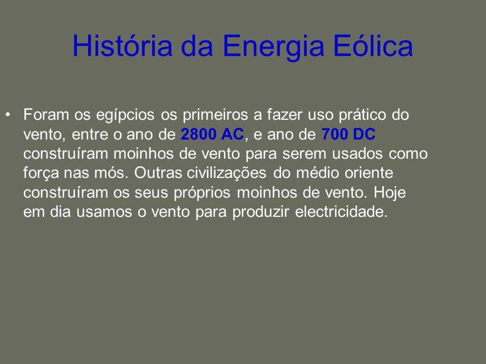 História da Energia Eólica Foram os egípcios os primeiros a fazer uso prático do vento, entre o ano de 2800 AC, e ano de 700 DC construíram moinhos de
