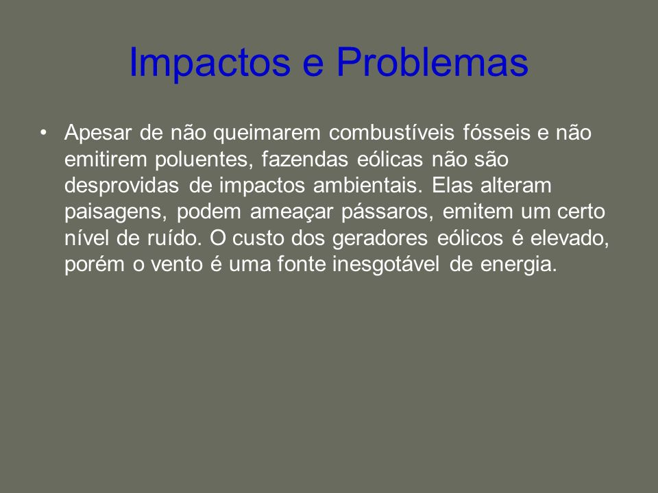 Impactos e Problemas Apesar de não queimarem combustíveis fósseis e não emitirem poluentes, fazendas eólicas não são desprovidas de impactos ambientai