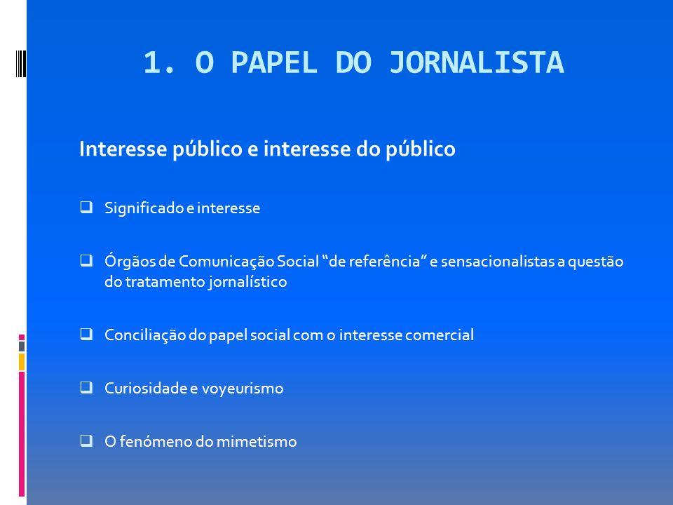 1. O PAPEL DO JORNALISTA Interesse público e interesse do público Significado e interesse Órgãos de Comunicação Social de referência e sensacionalista