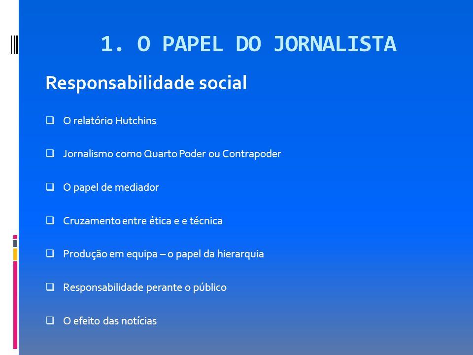 1. O PAPEL DO JORNALISTA Responsabilidade social O relatório Hutchins Jornalismo como Quarto Poder ou Contrapoder O papel de mediador Cruzamento entre
