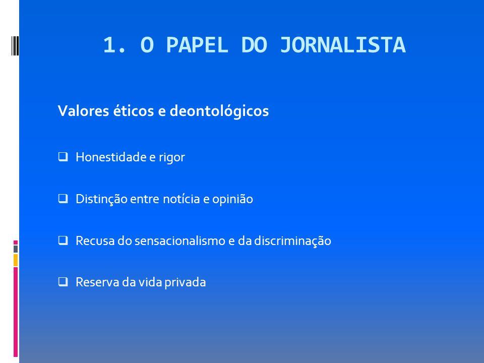 1. O PAPEL DO JORNALISTA Valores éticos e deontológicos Honestidade e rigor Distinção entre notícia e opinião Recusa do sensacionalismo e da discrimin