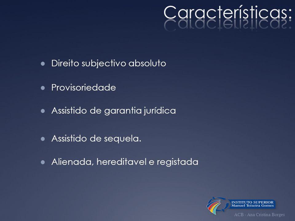 Direito subjectivo absoluto Provisoriedade Assistido de garantia jurídica Alienada, hereditavel e registada Assistido de sequela. ACB - Ana Cristina B