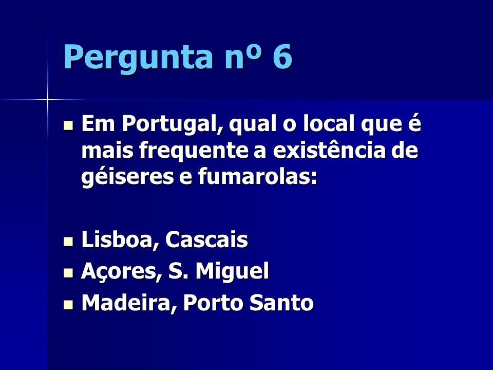 Pergunta nº 6 Em Portugal, qual o local que é mais frequente a existência de géiseres e fumarolas: Em Portugal, qual o local que é mais frequente a ex