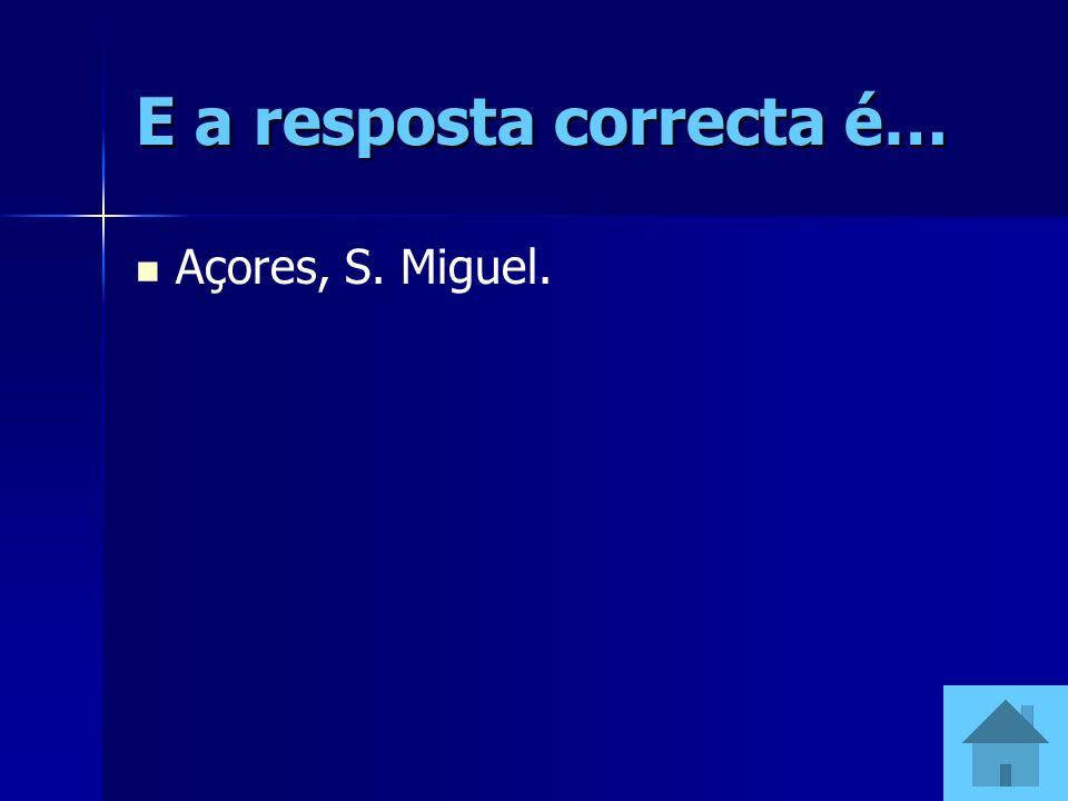 E a resposta correcta é… Açores, S. Miguel.
