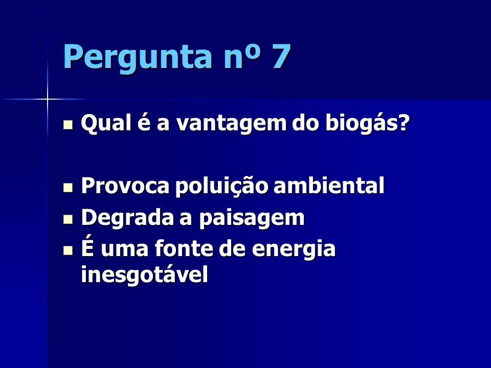 Pergunta nº 7 Qual é a vantagem do biogás? Qual é a vantagem do biogás? Provoca poluição ambiental Provoca poluição ambiental Degrada a paisagem Degra