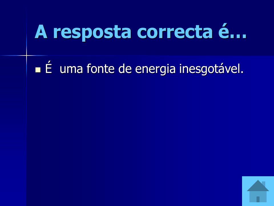 A resposta correcta é… É uma fonte de energia inesgotável. É uma fonte de energia inesgotável.