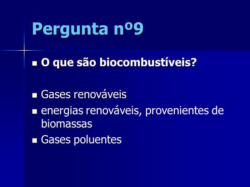 Pergunta nº9 O que são biocombustíveis? O que são biocombustíveis? Gases renováveis Gases renováveis energias renováveis, provenientes de biomassas Ga