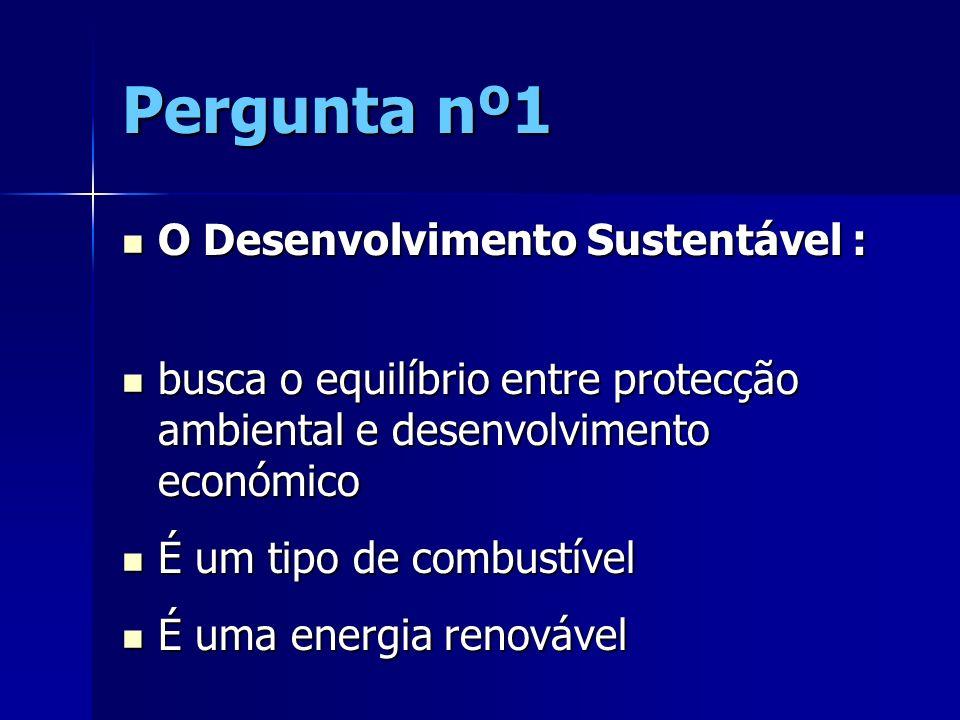 Pergunta nº1 O Desenvolvimento Sustentável : O Desenvolvimento Sustentável : busca o equilíbrio entre protecção ambiental e desenvolvimento económico