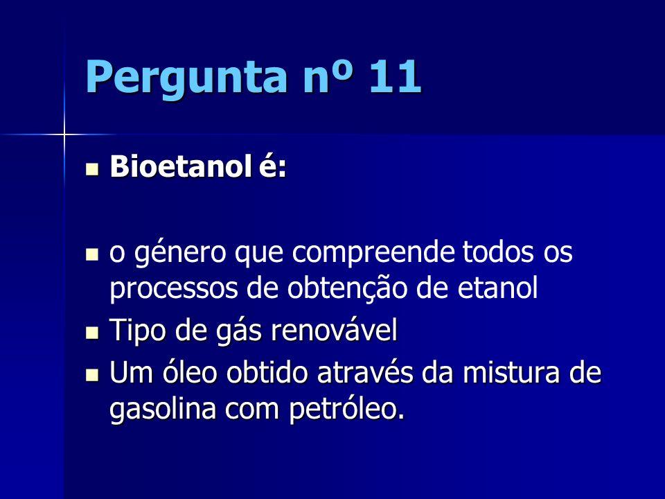 Pergunta nº 11 Bioetanol é: Bioetanol é: o género que compreende todos os processos de obtenção de etanol Tipo de gás renovável Tipo de gás renovável