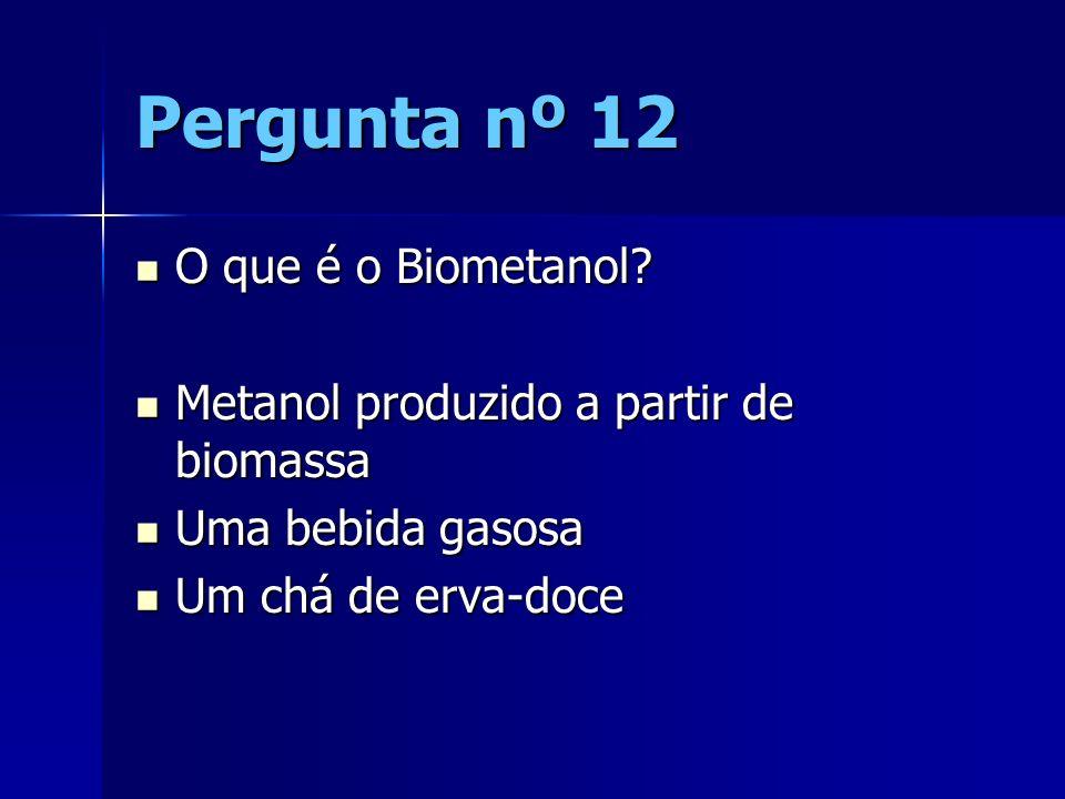 Pergunta nº 12 O que é o Biometanol? O que é o Biometanol? Metanol produzido a partir de biomassa Metanol produzido a partir de biomassa Uma bebida ga